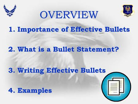 OVERVIEW 1.Importance of Effective Bullets 2.What is a Bullet Statement? 3.Writing Effective Bullets 4.Examples.