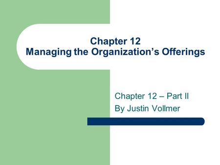 Chapter 12 Managing the Organizations Offerings Chapter 12 – Part II By Justin Vollmer.