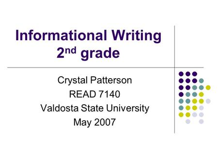 Informational Writing 2 nd grade Crystal Patterson READ 7140 Valdosta State University May 2007.