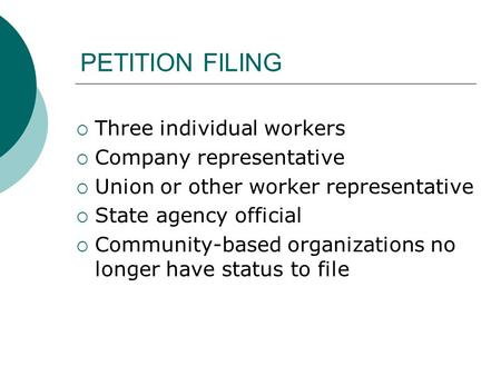 PETITION FILING Three individual workers Company representative Union or other worker representative State agency official Community-based organizations.