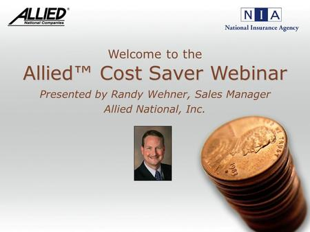 Allied Cost Saver Webinar Allied Cost Saver Webinar Presented by Randy Wehner, Sales Manager Allied National, Inc. Welcome to the.