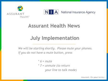 Assurant Health News July Implementation We will be starting shortly. Please mute your phones. If you do not have a mute button, press * 6 = mute * 7 =