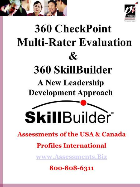360 CheckPoint Multi-Rater Evaluation & 360 SkillBuilder A New Leadership Development Approach Assessments of the USA & Canada Profiles International www.Assessments.Biz.