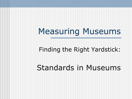 Measuring Museums Finding the Right Yardstick: Standards in Museums.