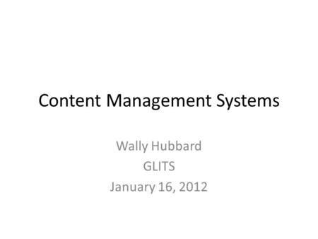 Content Management Systems Wally Hubbard GLITS January 16, 2012.