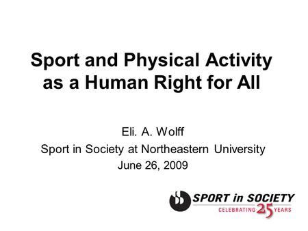Sport and Physical Activity as a Human Right for All Eli. A. Wolff Sport in Society at Northeastern University June 26, 2009.