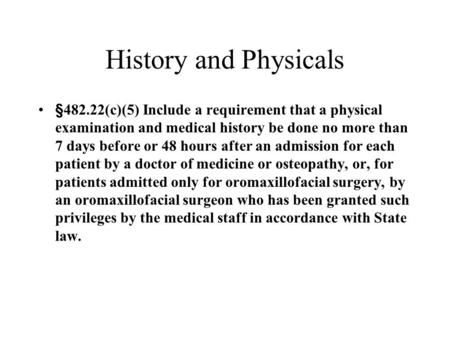 History and Physicals §482.22(c)(5) Include a requirement that a physical examination and medical history be done no more than 7 days before or 48 hours.