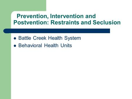 Prevention, Intervention and Postvention: Restraints and Seclusion Battle Creek Health System Behavioral Health Units.