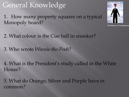 2. What colour is the Cue ball in snooker? 1.How many property squares on a typical Monopoly board? 3. Who wrote Winnie-the-Pooh ? 4. What is the Presidents.