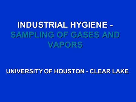 INDUSTRIAL HYGIENE - SAMPLING OF GASES AND VAPORS UNIVERSITY OF HOUSTON - CLEAR LAKE.