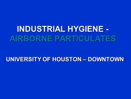 INDUSTRIAL HYGIENE - AIRBORNE PARTICULATES UNIVERSITY OF HOUSTON – DOWNTOWN.