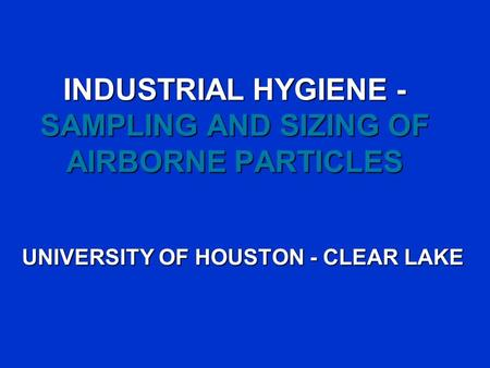 INDUSTRIAL HYGIENE - SAMPLING AND SIZING OF AIRBORNE PARTICLES UNIVERSITY OF HOUSTON - CLEAR LAKE.