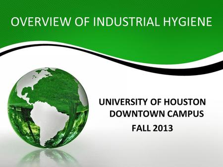 OVERVIEW OF INDUSTRIAL HYGIENE UNIVERSITY OF HOUSTON DOWNTOWN CAMPUS FALL 2013.