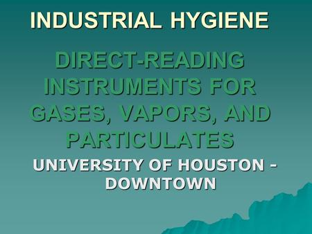 INDUSTRIAL HYGIENE DIRECT-READING INSTRUMENTS FOR GASES, VAPORS, AND PARTICULATES UNIVERSITY OF HOUSTON - DOWNTOWN.