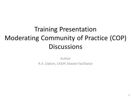 Training Presentation Moderating Community of Practice (COP) Discussions Author R.A. Dalton, CKMP, Master Facilitator 1.