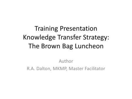 Training Presentation Knowledge Transfer Strategy: The Brown Bag Luncheon Author R.A. Dalton, MKMP, Master Facilitator.