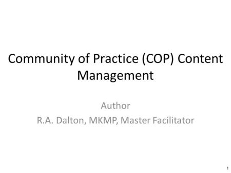 Community of Practice (COP) Content Management Author R.A. Dalton, MKMP, Master Facilitator 1.