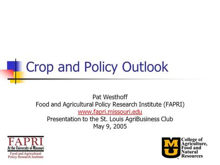 Crop and Policy Outlook Pat Westhoff Food and Agricultural Policy Research Institute (FAPRI) www.fapri.missouri.edu Presentation to the St. Louis AgriBusiness.