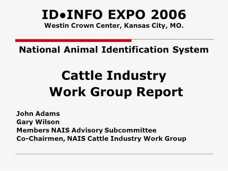 IDINFO EXPO 2006 Westin Crown Center, Kansas City, MO. National Animal Identification System Cattle Industry Work Group Report John Adams Gary Wilson Members.