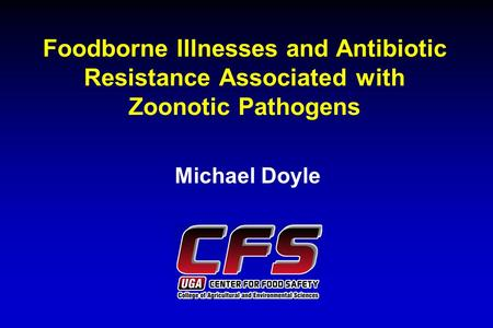 Foodborne Illnesses and Antibiotic Resistance Associated with Zoonotic Pathogens Michael Doyle.