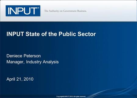 Deniece Peterson Manager, Industry Analysis April 21, 2010 INPUT State of the Public Sector Copyright © INPUT 2010. All rights reserved.