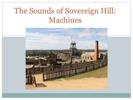 A SOCIAL STORY The Sounds of Sovereign Hill: Machines.