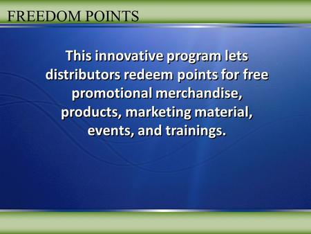 FREEDOM POINTS This innovative program lets distributors redeem points for free promotional merchandise, products, marketing material, events, and trainings.