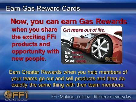 Earn Gas Reward Cards when you share the exciting FFi products and opportunity with new people. Now, you can earn Gas Rewards Earn Greater Rewards when.