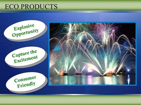 Explosive Opportunity Explosive Opportunity Capture the Excitement Capture the Excitement Consumer Friendly ECO PRODUCTS.