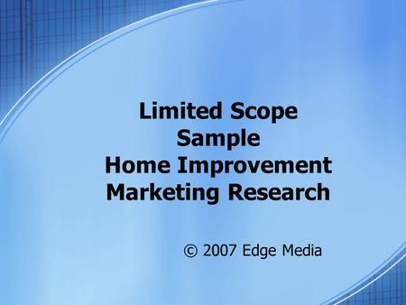 Limited Scope Sample Home Improvement Marketing Research © 2007 Edge Media.