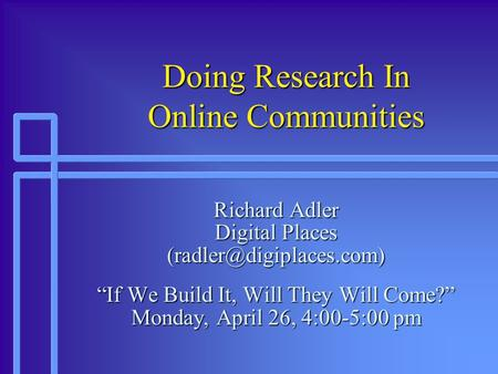 Doing Research In Online Communities Richard Adler Digital Places If We Build It, Will They Will Come? Monday, April 26, 4:00-5:00.