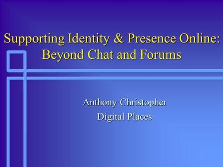 Supporting Identity & Presence Online: Beyond Chat and Forums Anthony Christopher Digital Places.