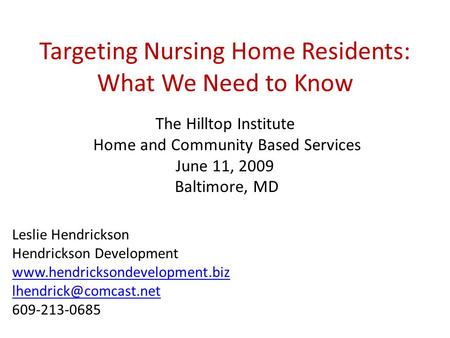 Targeting Nursing Home Residents: What We Need to Know The Hilltop Institute Home and Community Based Services June 11, 2009 Baltimore, MD Leslie Hendrickson.