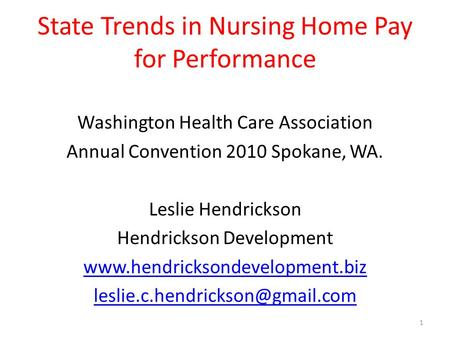 State Trends in Nursing Home Pay for Performance Washington Health Care Association Annual Convention 2010 Spokane, WA. Leslie Hendrickson Hendrickson.