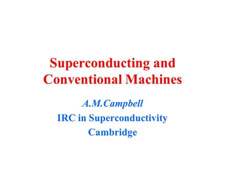 Superconducting and Conventional Machines A.M.Campbell IRC in Superconductivity Cambridge.
