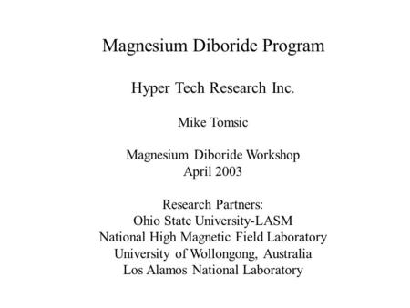 Magnesium Diboride Program Hyper Tech Research Inc. Mike Tomsic Magnesium Diboride Workshop April 2003 Research Partners: Ohio State University-LASM National.
