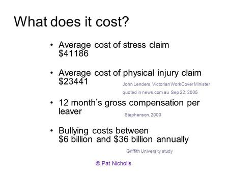 What does it cost? Average cost of stress claim $41186 Average cost of physical injury claim $23441 12 months gross compensation per leaver Bullying costs.