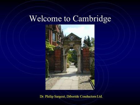Welcome to Cambridge Dr. Philip Sargent, Diboride Conductors Ltd.
