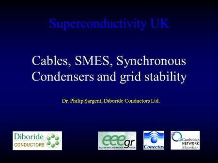 Superconductivity UK Dr. Philip Sargent, Diboride Conductors Ltd. Cables, SMES, Synchronous Condensers and grid stability.