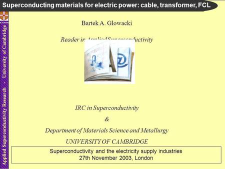 Applied Superconductivity Research - University of Cambridge B.A.Glowacki Bartek A. Glowacki Reader in Applied Superconductivity IRC in Superconductivity.