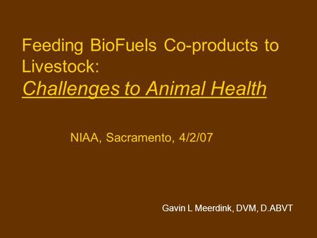 Feeding BioFuels Co-products to Livestock: Challenges to Animal Health NIAA, Sacramento, 4/2/07 Gavin L Meerdink, DVM, D.ABVT.
