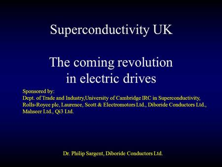 Superconductivity UK Dr. Philip Sargent, Diboride Conductors Ltd. The coming revolution in electric drives Sponsored by: Dept. of Trade and Industry,University.