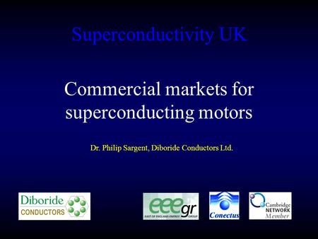 Superconductivity UK Dr. Philip Sargent, Diboride Conductors Ltd. Commercial markets for superconducting motors.