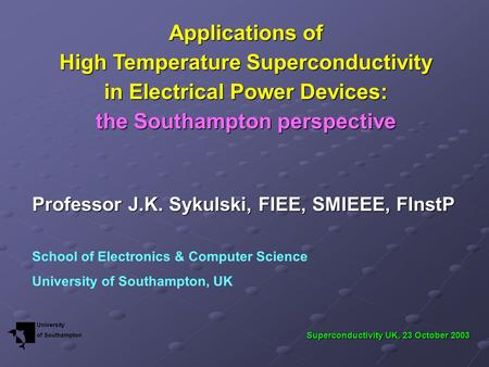 Applications of High Temperature Superconductivity in Electrical Power Devices: the Southampton perspective Professor J.K. Sykulski, FIEE, SMIEEE, FInstP.