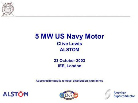 5 MW US Navy Motor Clive Lewis ALSTOM 23 October 2003 IEE, London Approved for public release; distribution is unlimited.