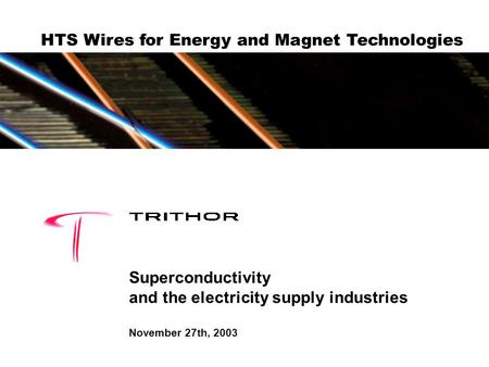 HTS Wires for Energy and Magnet Technologies Superconductivity and the electricity supply industries November 27th, 2003.