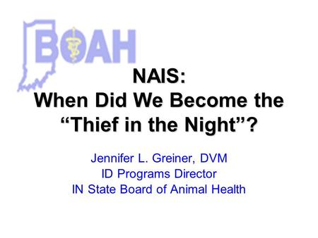 NAIS: When Did We Become the Thief in the Night? Jennifer L. Greiner, DVM ID Programs Director IN State Board of Animal Health.