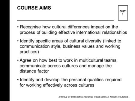 COURSE AIMS OHT 1 Recognise how cultural differences impact on the process of building effective international relationships Identify specific areas of.