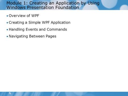 Module 1: Creating an Application by Using Windows Presentation Foundation Overview of WPF Creating a Simple WPF Application Handling Events and Commands.
