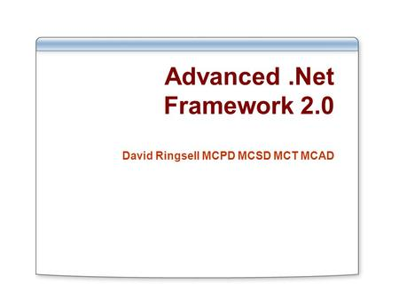 Advanced.Net Framework 2.0 David Ringsell MCPD MCSD MCT MCAD.
